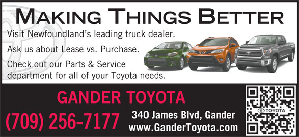 Gander Toyota (709-256-7177) - Display Ad - MAKING THINGS BETTER Visit Newfoundland s leading truck dealer. Ask us about Lease vs. Purchase. Check out our Parts & Service department for all of your Toyota needs. GANDER TOYOTA 340 James Blvd, Gander (709) 256-7177 www.GanderToyota.com MAKING THINGS BETTER Visit Newfoundland s leading truck dealer. Ask us about Lease vs. Purchase. Check out our Parts & Service department for all of your Toyota needs. GANDER TOYOTA 340 James Blvd, Gander (709) 256-7177 www.GanderToyota.com