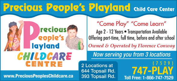 Precious Peoples Playland (709-747-7529) - Display Ad - Owned & Operated by Florence Conway Now serving you from 3 locations ( 7 5 2 9 ) 2 Locations at 644 Topsail Rd. 747-PLAY www.PreciousPeoplesChildcare.ca 393 Topsail Rd. Toll Free: 1-866-747-7529 Offering part-time, full time, before and after school Precious People s Playland Child Care Center Come Play   Come Learn Age 2 - 12 Years   Transportation Available