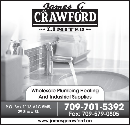 Crawford James G Ltd (709-579-4062) - Display Ad - Wholesale Plumbing Heating And Industrial Supplies P.O. Box 1118 A1C 5M5, 709-701-5392 29 Shaw St. Fax: 709-579-0805 www.jamesgcrawford.ca