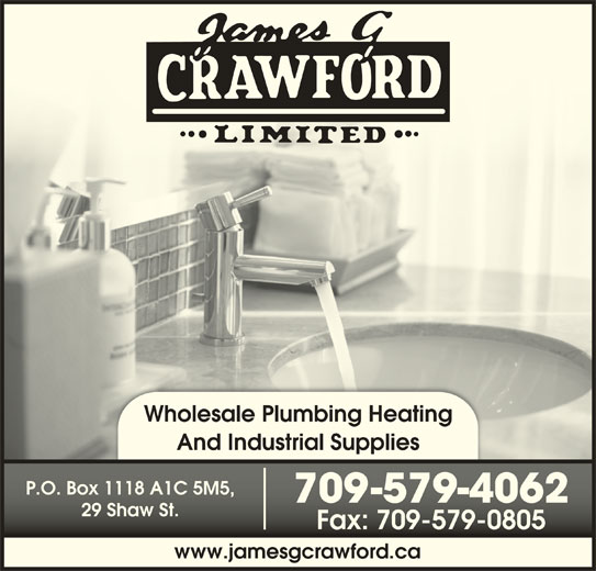 Crawford James G Ltd (709-579-4062) - Display Ad - And Industrial Supplies P.O. Box 1118 A1C 5M5,P.O. Box 1118 A1C 5M5, 709-579-406270-579-4062 29 Shaw St.29 Shaw St. Fax: 709-579-0805Fax: 709-579-0805 www.jamesgcrawford.ca Wholesale Plumbing Heating