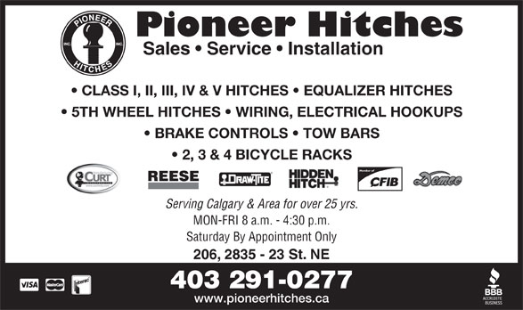 Pioneer Hitches (403-291-0277) - Display Ad - Pioneer Hitches Sales   Service   Installation CLASS I, II, III, IV & V HITCHES   EQUALIZER HITCHES 5TH WHEEL HITCHES   WIRING, ELECTRICAL HOOKUPS BRAKE CONTROLS   TOW BARS 2, 3 & 4 BICYCLE RACKS Member of REESE Serving Calgary & Area for over 25 yrs. MON-FRI 8 a.m. - 4:30 p.m. Saturday By Appointment Only 206, 2835 - 23 St. NE 403 291-0277 www.pioneerhitches.ca