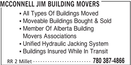 McConnell Building Movers (780-387-4866) - Display Ad - MCCONNELL JIM BUILDING MOVERS  All Types Of Buildings Moved  Moveable Buildings Bought & Sold  Member Of Alberta Building  Movers Associations  Unified Hydraulic Jacking System  Buildings Insured While In Transit ------------------------ 780 387-4866 RR 2 Millet