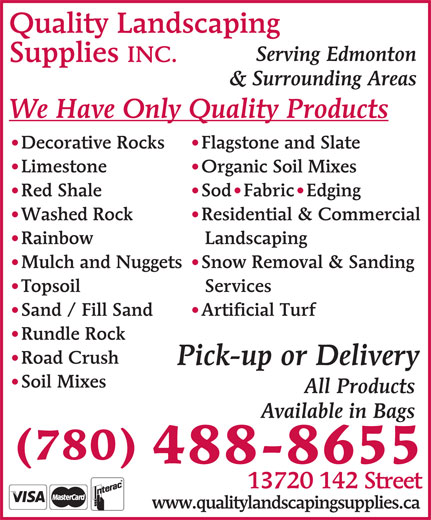 Quality Landscaping Supplies (780-488-8655) - Display Ad - Quality Landscaping Serving Edmonton Supplies INC. & Surrounding Areas We Have Only Quality Products Flagstone and Slate Decorative Rocks Organic Soil Mixes   Limestone Sod Fabric Edging Red Shale Residential & Commercial Washed Rock Landscaping Rainbow Snow Removal & Sanding Mulch and Nuggets Services Topsoil Artificial Turf Sand / Fill Sand Rundle Rock Road Crush Pick-up or Delivery Soil Mixes All Products Available in Bags (780) 488-8655 13720 142 Street www.qualitylandscapingsupplies.ca