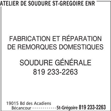 Atelier De Soudure St-Grégoire Enr (819-233-2263) - Annonce illustrée======= - ATELIER DE SOUDURE ST-GREGOIRE ENR FABRICATION ET RÉPARATION DE REMORQUES DOMESTIQUES SOUDURE GÉNÉRALE 819 233-2263 19015 Bd des Acadiens ------------ St-Grégoire 819 233-2263 Bécancour