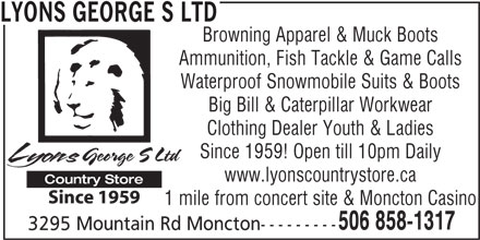 Lyons George S Ltd (506-858-1317) - Display Ad - Browning Apparel & Muck Boots Ammunition, Fish Tackle & Game Calls Waterproof Snowmobile Suits & Boots Big Bill & Caterpillar Workwear Clothing Dealer Youth & Ladies Since 1959! Open till 10pm Daily www.lyonscountrystore.ca 1 mile from concert site & Moncton Casino 506 858-1317 3295 Mountain Rd Moncton--------- LYONS GEORGE S LTD