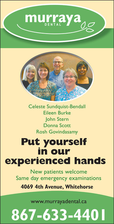 Murraya Dental Centre (867-633-4401) - Display Ad - Celeste Sundquist-Bendall Eileen Burke John Stern Donna Scott Rosh Govindasamy Put yourself in our experienced hands New patients welcome Same day emergency examinations 4069 4th Avenue, Whitehorse www.murrayadental.ca 867-633-4401