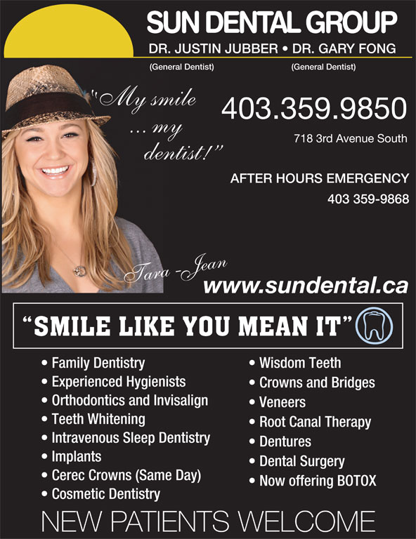 Sun Dental Group (403-327-3410) - Display Ad - SUN DENTAL GROUP DR.JUSTINJUBBER   DR.GARYFONG (GeneralDentist) My smile 403.359.9850 ... my 7183rdAvenueSouth dentist! AFTER HOURS EMERGENCY 403 359-9868 araT -Jaen www.sundental.ca Family Dentistry Wisdom Teeth Experienced Hygienists Crowns and Bridges Orthodontics and Invisalign Veneers Teeth Whitening Root Canal Therapy Intravenous Sleep Dentistry Dentures Implants Dental Surgery Cerec Crowns (Same Day) Now offering BOTOX Cosmetic Dentistry NEW PATIENTS WELCOME