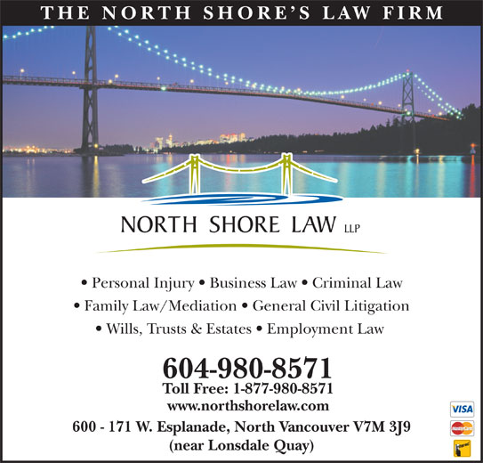 North Shore Law LLP (604-980-8571) - Display Ad - THE NO RTH SHOR E S LAW FIRM Personal Injury   Business Law   Criminal Law Family Law/Mediation   General Civil Litigation Wills, Trusts & Estates   Employment Law 604-980-8571 Toll Free: 1-877-980-8571 www.northshorelaw.com 600 - 171 W. Esplanade, North Vancouver V7M 3J9 (near Lonsdale Quay)