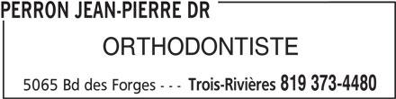 Perron Jean-Pierre Dr (819-373-4480) - Annonce illustrée======= - PERRON JEAN-PIERRE DR ORTHODONTISTE Trois-Rivières 819 373-4480 5065 Bd des Forges ---