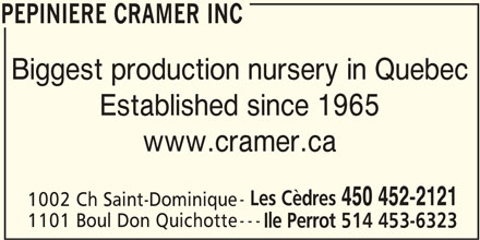 Cramer Nursery Inc (450-452-2121) - Display Ad - 1101 Boul Don Quichotte Ile Perrot 514 453-6323 PEPINIERE CRAMER INC PEPINIERE CRAMER INC Biggest production nursery in Quebec Established since 1965 www.cramer.ca Les Cèdres 450 452-2121 1002 Ch Saint-Dominique ---