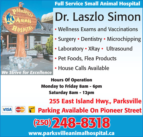 Parksville Animal Hospital (250-248-8318) - Display Ad - Pet Foods, Flea Products House Calls Available Laboratory   XRay    Ultrasound We Strive for Excellence Hours Of Operation Monday to Friday 8am - 6pm Saturday 8am - 12pm 255 East Island Hwy., Parksville Parking Available On Pioneer Street (250) 248-8318 www.parksvilleanimalhospital.ca Full Service Small Animal Hospital Dr. Laszlo Simon Wellness Exams and Vaccinations Surgery   Dentistry   Microchipping