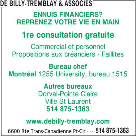 de Billy-Tremblay (514-875-1363) - Annonce illustrée======= - DE BILLY-TREMBLAY & ASSOCIES ENNUIS FINANCIERS? REPRENEZ VOTRE VIE EN MAIN 1re consultation gratuite Commercial et personnel Propositions aux créanciers - Faillites Bureau chef Montréal 1255 University, bureau 1515 Autres bureaux Dorval-Pointe Claire Ville St Laurent 514 875-1363 www.debilly-tremblay.com 514 875-1363 6600 Rte Trans-Canadienne Pt-Clr ---