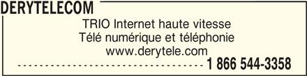 DERYtelecom (1-866-544-3358) - Annonce illustrée======= - DERYTELECOMDERYTELECOM DERYTELECOM TRIO Internet haute vitesse Télé numérique et téléphonie www.derytele.com ---------------------------------- 1 866 544-3358