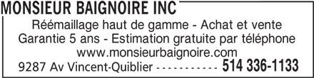 Monsieur Baignoire (514-336-1133) - Annonce illustrée======= - 9287 Av Vincent-Quiblier ----------- Garantie 5 ans - Estimation gratuite par téléphone www.monsieurbaignoire.com 514 336-1133 Réémaillage haut de gamme - Achat et vente MONSIEUR BAIGNOIRE INC