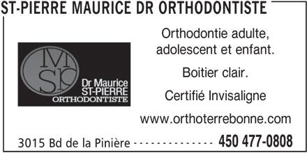 Dr Maurice St-Pierre Orthodontiste (450-477-0808) - Annonce illustrée======= - adolescent et enfant. Boitier clair. Certifié Invisaligne www.orthoterrebonne.com -------------- 450 477-0808 3015 Bd de la Pinière ST-PIERRE MAURICE DR ORTHODONTISTE Orthodontie adulte,