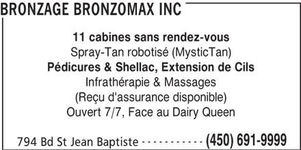 Bronzage Bronzomax Inc (450-691-9999) - Annonce illustrée======= - 794 Bd St Jean Baptiste BRONZAGE BRONZOMAX INC 11 cabines sans rendez-vous Spray-Tan robotisé (MysticTan) Pédicures & Shellac, Extension de Cils Infrathérapie & Massages (Reçu d'assurance disponible) Ouvert 7/7, Face au Dairy Queen ----------- (450) 691-9999