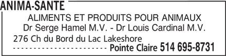 Anima-Santé Inc (514-695-8731) - Annonce illustrée======= - ANIMA-SANTE ALIMENTS ET PRODUITS POUR ANIMAUX Dr Serge Hamel M.V. - Dr Louis Cardinal M.V. 276 Ch du Bord du Lac Lakeshore ----------------------- Pointe Claire 514 695-8731