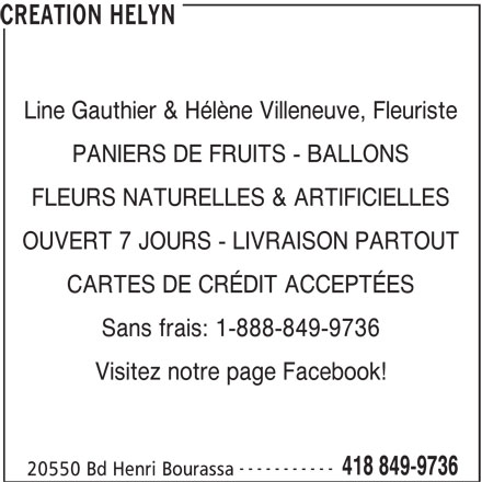 Création Hélyn (418-849-9736) - Annonce illustrée======= - CREATION HELYN Line Gauthier & Hélène Villeneuve, Fleuriste PANIERS DE FRUITS - BALLONS FLEURS NATURELLES & ARTIFICIELLES OUVERT 7 JOURS - LIVRAISON PARTOUT CARTES DE CRÉDIT ACCEPTÉES Sans frais: 1-888-849-9736 Visitez notre page Facebook! ----------- 418 849-9736 20550 Bd Henri Bourassa