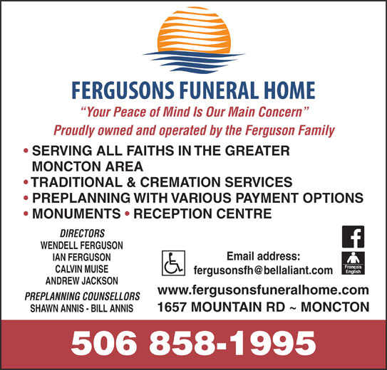 Fergusons Funeral Home Ltd (506-858-1995) - Display Ad - Your Peace of Mind Is Our Main Concern Proudly owned and operated by the Ferguson Family SERVING ALL FAITHS IN THE GREATER MONCTON AREA TRADITIONAL & CREMATION SERVICES PREPLANNING WITH VARIOUS PAYMENT OPTIONS MONUMENTS   RECEPTION CENTRE DIRECTORS WENDELL FERGUSON Email address: IAN FERGUSON CALVIN MUISE ANDREW JACKSON www.fergusonsfuneralhome.com PREPLANNING COUNSELLORS 1657 MOUNTAIN RD ~ MONCTON SHAWN ANNIS - BILL ANNIS