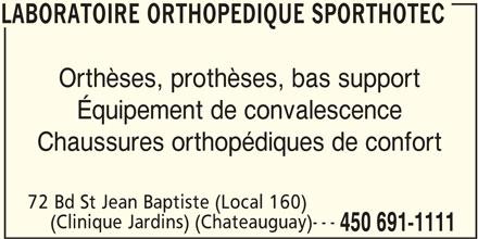 Laboratoire Orthopedique Sporthotec (450-691-1111) - Annonce illustrée======= - LABORATOIRE ORTHOPEDIQUE SPORTHOTEC Orthèses, prothèses, bas support Équipement de convalescence Chaussures orthopédiques de confort 72 Bd St Jean Baptiste (Local 160) (Clinique Jardins) (Chateauguay)--- 450 691-1111 LABORATOIRE ORTHOPEDIQUE SPORTHOTEC