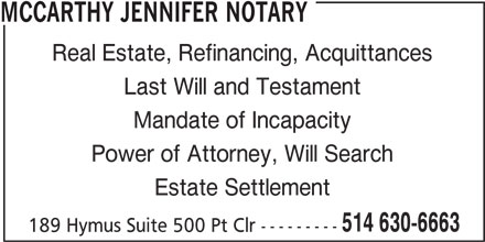Jennifer Mccarthy Notary (514-630-6663) - Display Ad - MCCARTHY JENNIFER NOTARY Real Estate, Refinancing, Acquittances Last Will and Testament Mandate of Incapacity Power of Attorney, Will Search Estate Settlement 514 630-6663 189 Hymus Suite 500 Pt Clr ---------