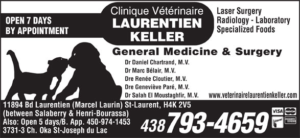Clinique Vétérinaire Laurentien-Keller (514-336-2694) - Display Ad - Specialized Foods BY APPOINTMENT General Medicine & Surgery Dr Daniel Chartrand, M.V. Dr Marc Bélair, M.V. Dre Renée Cloutier, M.V. Dre Geneviève Paré, M.V. Dr Salah El Moustaghfir, M.V. www.veterinairelaurentienkeller.com 11894 Bd Laurentien (Marcel Laurin) St-Laurent, H4K 2V5 (between Salaberry & Henri-Bourassa) Also: Open 5 days/B. App. 450-974-1453 438 793-4659 3731-3 Ch. Oka St-Joseph du Lac OPEN 7 DAYS Laser Surgery Radiology - Laboratory