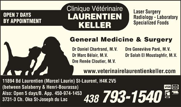 Clinique Vétérinaire Laurentien-Keller (514-336-2694) - Display Ad - Laser Surgery OPEN 7 DAYS Radiology - Laboratory BY APPOINTMENT Specialized Foods General Medicine & Surgery Dr Daniel Chartrand, M.V. Dre Geneviève Paré, M.V. Dr Marc Bélair, M.V. Dr Salah El Moustaghfir, M.V. Dre Renée Cloutier, M.V. www.veterinairelaurentienkeller.com 11894 Bd Laurentien (Marcel Laurin) St-Laurent, H4K 2V5 (between Salaberry & Henri-Bourassa) Also: Open 5 days/B. App. 450-974-1453 3731-3 Ch. Oka St-Joseph du Lac