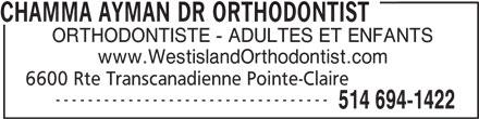 Dr Ayman Chamma (514-694-1422) - Annonce illustrée======= - CHAMMA AYMAN DR ORTHODONTIST ORTHODONTISTE - ADULTES ET ENFANTS www.WestislandOrthodontist.com 6600 Rte Transcanadienne Pointe-Claire ---------------------------------- 514 694-1422