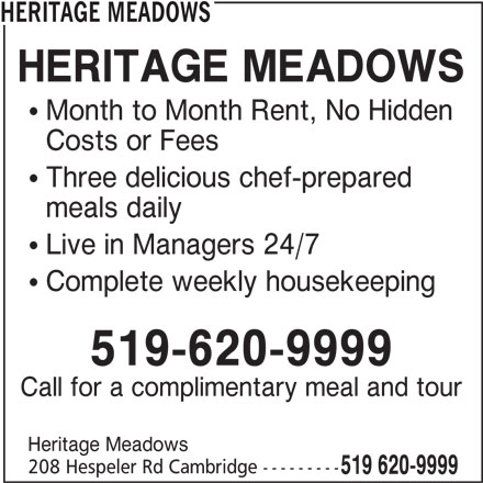 Heritage Meadows (519-620-9999) - Display Ad - 208 Hespeler Rd Cambridge --------- 519 620-9999 HERITAGE MEADOWS  Month to Month Rent, No Hidden Costs or Fees  Three delicious chef-prepared meals daily  Live in Managers 24/7  Complete weekly housekeeping 519-620-9999 Call for a complimentary meal and tour Heritage Meadows