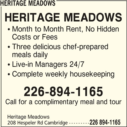 Heritage Meadows (519-620-9999) - Display Ad - HERITAGE MEADOWS  Month to Month Rent, No Hidden Costs or Fees  Three delicious chef-prepared meals daily  Live-in Managers 24/7  Complete weekly housekeeping 226-894-1165 Call for a complimentary meal and tour Heritage Meadows 208 Hespeler Rd Cambridge --------- 226 894-1165