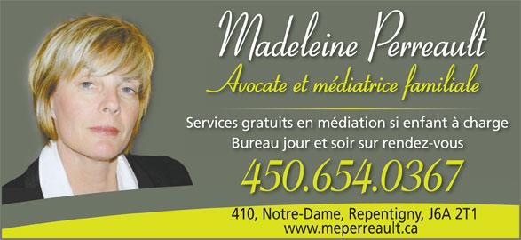 Me Madeleine Perreault (450-654-0367) - Annonce illustrée======= - Madeleine Perreault Avocate et médiatrice familialeAttéditifilil Services gratuits en médiation si enfant à chargees gratuits en médiation si enfant à cha Bureau jour et soir sur rendez-vousBureau jour et soir sur rendez-vous 450.654.0367 410, Notre-Dame, Repentigny, J6A 2T1410, Notre-Dame, Repentigny,J6A 2T1 www.meperreault.ca