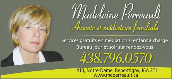 Me Madeleine Perreault (450-654-0367) - Annonce illustrée======= - Madeleine Perreault Avocate et médiatrice familialeAttéditifilil Services gratuits en médiation si enfant à chargees gratuits en médiation si enfant à c Bureau jour et soir sur rendez-vousBureau jour et soir sur rendez-vous 438.796.0570 410, Notre-Dame, Repentigny, J6A 2T1410, Notre-Dame, Repentigny,J6A 2T www.meperreault.ca