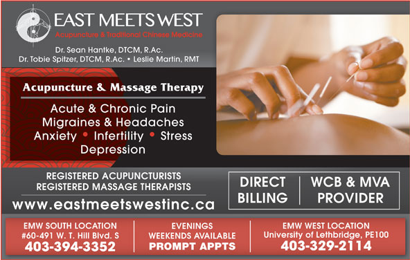 East Meets West (403-394-3352) - Display Ad - Dr. Tobie Spitzer, DTCM, R.Ac.   Leslie Martin, RMT Acupuncture & Massage Therapy Dr. Sean Hantke, DTCM, R.Ac. Acute & Chronic Pain Migraines & Headaches Anxiety   Infertility   Stress Depression REGISTERED ACUPUNCTURISTS WCB & MVADIRECT REGISTERED MASSAGE THERAPISTS PROVIDERBILLING www.eastmeetswestinc.ca EMW WEST LOCATIONEMW SOUTH LOCATION EVENINGS University of Lethbridge, PE100 #60-491 W. T. Hill Blvd. S WEEKENDS AVAILABLE PROMPT APPTS 403-329-2114 403-394-3352