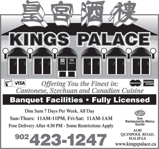 Kings Palace Restaurant (902-423-1247) - Display Ad - Offering You the Finest in: Cantonese, Szechuan and Canadian Cuisine Banquet Facilities   Fully Licensed Dim Sum 7 Days Per Week, All Day See Sun-Thurs:  11AM-11PM, Fri-Sat:  11AM-1AM Restaurants-Menu Guide Free Delivery After 4:30 PM - Some Restrictions Apply 6140 QUINPOOL ROAD, 902 HALIFAX www.kingspalace.ca 423-1247 Welcome Welcome Offering You the Finest in: Cantonese, Szechuan and Canadian Cuisine Banquet Facilities   Fully Licensed Dim Sum 7 Days Per Week, All Day See Sun-Thurs:  11AM-11PM, Fri-Sat:  11AM-1AM Restaurants-Menu Guide Free Delivery After 4:30 PM - Some Restrictions Apply 6140 QUINPOOL ROAD, 902 HALIFAX www.kingspalace.ca 423-1247