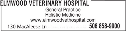 Elmwood Veterinary Hospital (506-858-9900) - Display Ad - ELMWOOD VETERINARY HOSPITAL General Practice Holistic Medicine www.elmwoodvethospital.com 506 858-9900 130 MacAleese Ln ------------------