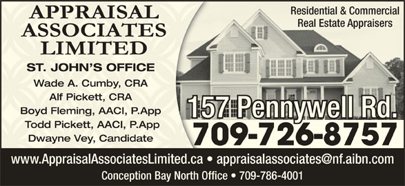 Appraisal Associates Limited (709-726-8757) - Display Ad - Residential & Commercialidential & Commercial Real Estate Appraisersl Estate Appraisers ST. JOHN S OFFICEST. JOHN S OFFICE Wade A. Cumby, CRAWade A. Cumby, CRA Alf Pickett, CRAAlf Pickett, CRA Boyd Fleming, AACI, P.AppBoyd Fleming, AACI, P.App 157 Pennywell Rd.57 Pennywell Rd.1 Todd Pickett, AACI, P.App Todd Pickett, AACI, P.App Dwayne Vey, CandidateDwayne Vey, Candidate Conception Bay North Office   709-786-4001 709-726-875770