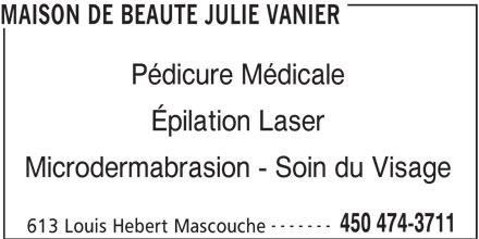 Maison De Beauté Julie Vanier (450-474-3711) - Annonce illustrée======= - MAISON DE BEAUTE JULIE VANIER Pédicure Médicale Épilation Laser Microdermabrasion - Soin du Visage ------- 450 474-3711 613 Louis Hebert Mascouche