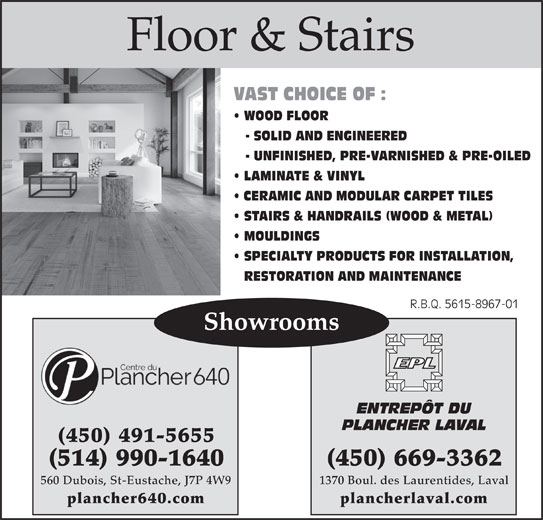 Entrepôt Du Plancher Laval (450-669-3362) - Display Ad - WOOD FLOOR Floor & Stairs VAST CHOICE OF : - SOLID AND ENGINEERED - UNFINISHED, PRE-VARNISHED & PRE-OILED LAMINATE & VINYL CERAMIC AND MODULAR CARPET TILES STAIRS & HANDRAILS (WOOD & METAL) MOULDINGS SPECIALTY PRODUCTS FOR INSTALLATION, RESTORATION AND MAINTENANCE R.B.Q. 5615-8967-01R.B.Q. 5615-8967-01 Showrooms ENTREPÔT DU PLANCHER LAVAL (450) 491-5655 (450) 669-3362(514) 990-1640 1370 Boul. des Laurentides, Laval560 Dubois, St-Eustache, J7P 4W9 plancherlaval.complancher640.com