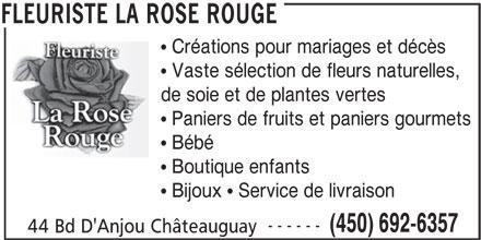 Fleuriste La Rose Rouge (450-692-6357) - Annonce illustrée======= -  Créations pour mariages et décès  Vaste sélection de fleurs naturelles, de soie et de plantes vertes  Paniers de fruits et paniers gourmets  Bébé  Boutique enfants  Bijoux  Service de livraison ------ 44 Bd D'Anjou Châteauguay FLEURISTE LA ROSE ROUGE (450) 692-6357