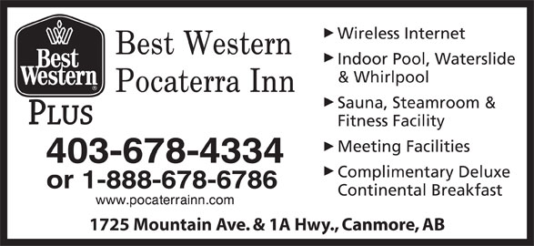 Best Western Plus (1-855-412-4494) - Display Ad - Indoor Pool, Waterslide & Whirlpool Sauna, Steamroom & Fitness Facility Meeting Facilities 403-678-4334 Complimentary Deluxe or 1-888-678-6786 Continental Breakfast 1725 Mountain Ave. & 1A Hwy., Canmore, AB Wireless Internet