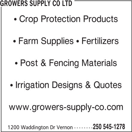 Growers Supply Co Ltd (250-545-1278) - Display Ad - GROWERS SUPPLY CO LTD Crop Protection Products Farm Supplies   Fertilizers Post & Fencing Materials Irrigation Designs & Quotes www.growers-supply-co.com 250 545-1278 1200 Waddington Dr Vernon --------