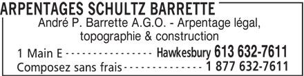 Schultz Barrette Surveying (613-632-7611) - Annonce illustrée======= - ARPENTAGES SCHULTZ BARRETTE André P. Barrette A.G.O. - Arpentage légal, topographie & construction ---------------- Hawkesbury 613 632-7611 1 Main E -------------- 1 877 632-7611 Composez sans frais