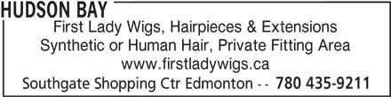 The Bay (780-435-9211) - Display Ad - First Lady Wigs, Hairpieces & Extensions Synthetic or Human Hair, Private Fitting Area www.firstladywigs.ca Southgate Shopping Ctr Edmonton -- 780 435-9211 HUDSON BAY HUDSON BAY First Lady Wigs, Hairpieces & Extensions Synthetic or Human Hair, Private Fitting Area www.firstladywigs.ca Southgate Shopping Ctr Edmonton -- 780 435-9211