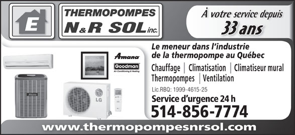 Thermopompes N&R Sol Inc (514-856-7774) - Annonce illustrée======= - de la thermopompe au Québec Chauffage     Climatisation     Climatiseur mural Thermopompes     Ventilation Lic.RBQ: 1999-4615-25 Service d urgence 24 h 514-856-77741485677745 www.thermopompesnrsol.com À votre service depuisvotre service depu 33 ans Le meneur dans l industrie