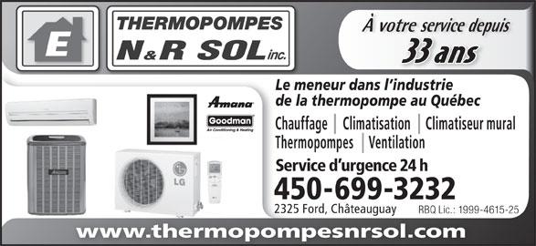 Thermopompes N & R Sol Inc (450-699-3232) - Annonce illustrée======= - À votre service depuisvotre service depu 33 ans Le meneur dans l industrie de la thermopompe au Québec Chauffage     Climatisation     Climatiseur mural Thermopompes     Ventilation Service d urgence 24 h 450-699-3232 2325 Ford, Châteauguay RBQ Lic.: 1999-4615-25RBQ Lic.: 1999-4 www.thermopompesnrsol.com