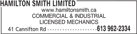 Hamilton Smith Limited (613-962-2334) - Display Ad - 613 962-2334 41 Cannifton Rd -------------------- HAMILTON SMITH LIMITED www.hamiltonsmith.ca COMMERCIAL & INDUSTRIAL LICENSED MECHANICS