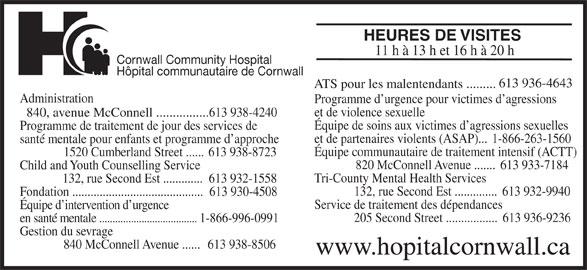 Cornwall Community Hospital / Hôpital Communautaire de Cornwall (613-938-4240) - Annonce illustrée======= - HEURES DE VISITES 205 Second Street .................  613 936-9236 en santé mentale ..................................... 1-866-996-0991 Gestion du sevrage 840 McConnell Avenue ......  613 938-8506 www.hopitalcornwall.ca 11 h à 13 h et 16 h à 20 h Cornwall Community Hospital Hôpital communautaire de Cornwall 613 936-4643 ATS pour les malentendants ......... Administration Programme d urgence pour victimes d agressions et de violence sexuelle 840, avenue McConnell ................613 938-4240 Équipe de soins aux victimes d agressions sexuelles Programme de traitement de jour des services de et de partenaires violents (ASAP)...  1-866-263-1560 santé mentale pour enfants et programme d approche Équipe communautaire de traitement intensif (ACTT) 1520 Cumberland Street ...... 613 938-8723 820 McConnell Avenue .......  613 933-7184 Child and Youth Counselling Service Tri-County Mental Health Services 132, rue Second Est .............  613 932-1558 132, rue Second Est ..............  613 932-9940 Fondation ...........................................  613 930-4508 Service de traitement des dépendances Équipe d intervention d urgence