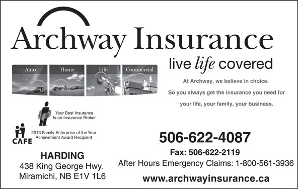 Archway Insurance-Harding (506-622-4087) - Display Ad - Archway Insurance live covered life At Archway, we believe in choice. So you always get the insurance you need for your life, your family, your business. Your Best Insurance Is an Insurance Broker 2013 Family Enterprise of the Year Achievement Award Recipient 506-622-4087 Fax: 506-622-2119 HARDING After Hours Emergency Claims: 1-800-561-3936 438 King George Hwy. Miramichi, NB E1V 1L6 www.archwayinsurance.ca