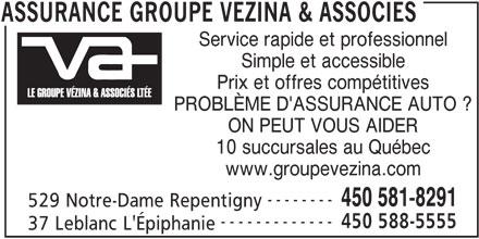 Assurance Groupe Vézina & Associés (450-581-8291) - Annonce illustrée======= - Service rapide et professionnel Simple et accessible Prix et offres compétitives PROBLÈME D'ASSURANCE AUTO ? ON PEUT VOUS AIDER 10 succursales au Québec www.groupevezina.com 529 Notre-Dame Repentigny 450 581-8291 ------------- 450 588-5555 37 Leblanc L'Épiphanie ASSURANCE GROUPE VEZINA & ASSOCIES --------