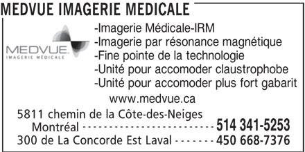 MEDVUE Imagerie Médicale (450-668-7376) - Annonce illustrée======= - 5811 chemin de la Côte-des-Neiges ------------------------- 514 341-5253 Montréal ------- 300 de La Concorde Est Laval 450 668-7376 -Imagerie Médicale-IRM -Imagerie par résonance magnétique -Fine pointe de la technologie -Unité pour accomoder claustrophobe -Unité pour accomoder plus fort gabarit www.medvue.ca MEDVUE IMAGERIE MEDICALE